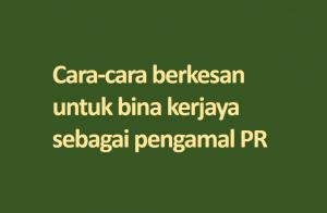 Cara-cara berkesan untuk bina kerjaya sebagai pengamal PR